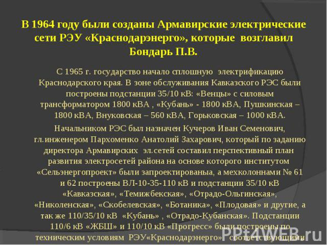 С 1965 г. государство начало сплошную электрификацию Краснодарского края. В зоне обслуживания Кавказского РЭС были построены подстанции 35/10 кВ: «Венцы» с силовым трансформатором 1800 кВА , «Кубань» - 1800 кВА, Пушкинская – 1800 кВА, Внуковская – 5…