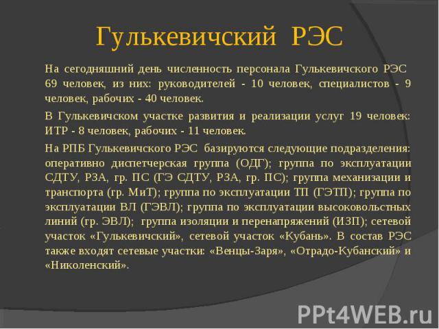 На сегодняшний день численность персонала Гулькевичского РЭС 69 человек, из них: руководителей - 10 человек, специалистов - 9 человек, рабочих - 40 человек. На сегодняшний день численность персонала Гулькевичского РЭС 69 человек, из них: руководител…