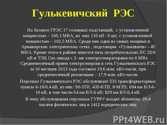 На балансе ГРЭС 17 головных подстанций, с установленной мощностью – 160,1 МВА, из них 110 кВ –5 шт, с установленной мощностью – 102,5 МВА. Среди них одна из самых мощных в Армавирских электрических сетях , подстанция «Гулькевичи» - 45 МВА. Кроме это…