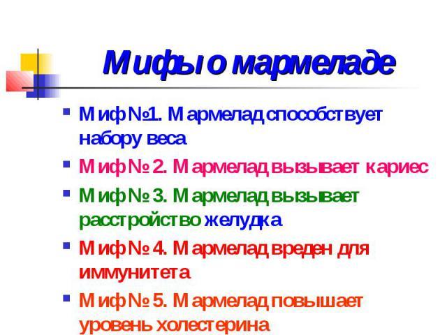 Мифы о мармеладе Миф №1. Мармелад способствует набору веса Миф № 2. Мармелад вызывает кариес Миф № 3. Мармелад вызывает расстройство желудка Миф № 4. Мармелад вреден для иммунитета Миф № 5. Мармелад повышает уровень холестерина