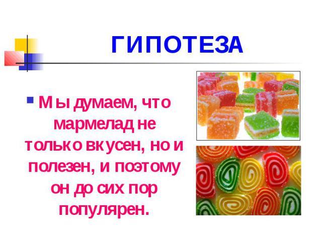 ГИПОТЕЗА Мы думаем, что мармелад не только вкусен, но и полезен, и поэтому он до сих пор популярен.