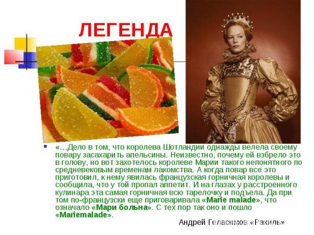 ЛЕГЕНДА «…Дело в том, что королева Шотландии однажды велела своему повару засахарить апельсины. Неизвестно, почему ей взбрело это в голову, но вот захотелось королеве Марии такого непонятного по средневековым временам лакомства. А когда повар все эт…