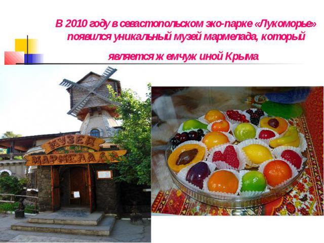 В 2010 году в севастопольском эко-парке «Лукоморье» появился уникальный музей мармелада, который является жемчужиной Крыма