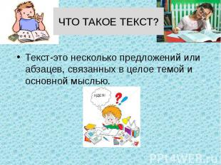 ЧТО ТАКОЕ ТЕКСТ? Текст-это несколько предложений или абзацев, связанных в целое