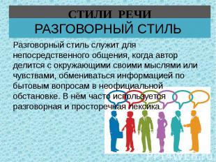 РАЗГОВОРНЫЙ СТИЛЬ Разговорный стиль служит для непосредственного общения, когда