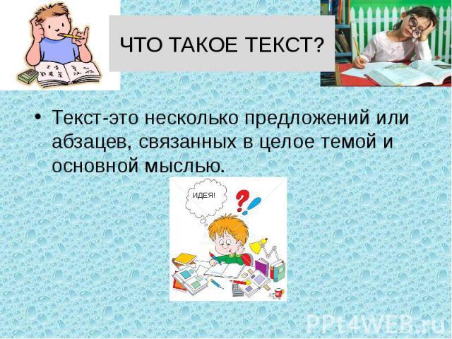 ЧТО ТАКОЕ ТЕКСТ? Текст-это несколько предложений или абзацев, связанных в целое темой и основной мыслью.