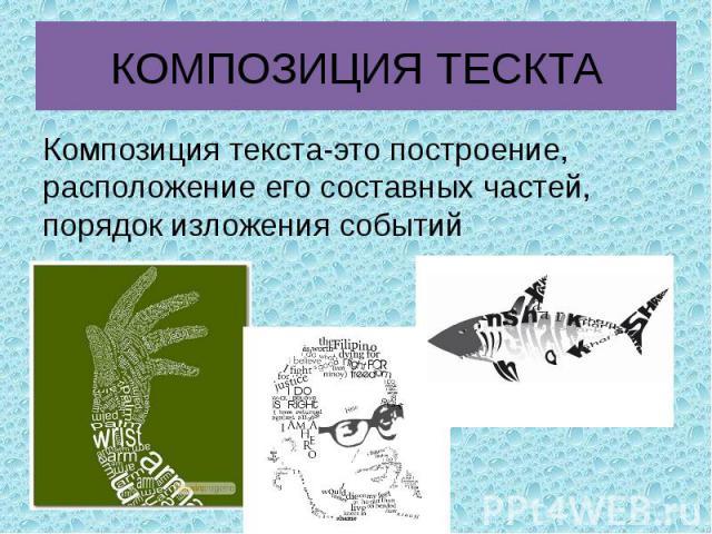 КОМПОЗИЦИЯ ТЕСКТА Композиция текста-это построение, расположение его составных частей, порядок изложения событий
