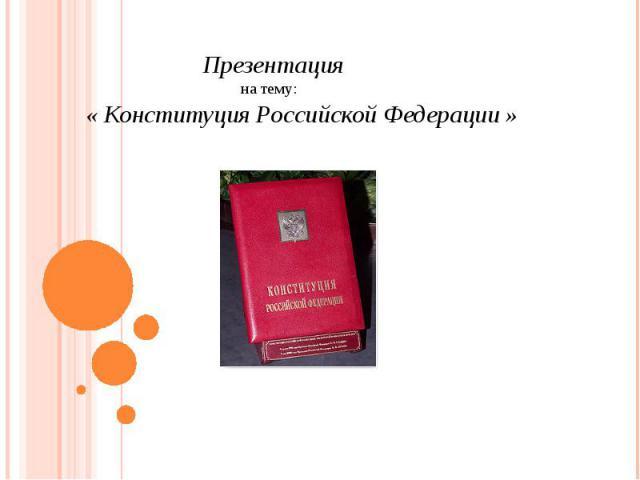 Презентация на тему: «Конституция Российской Федерации»