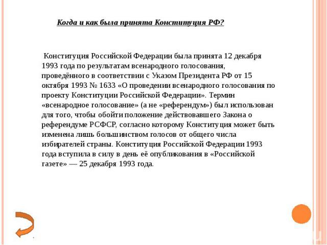 Конституция Российской Федерации была принята 12 декабря 1993 года по результатам всенародного голосования, проведённого в соответствии с Указом Президента РФ от 15 октября 1993 № 1633 «О проведении всенародного голосования по проекту Конституции Ро…