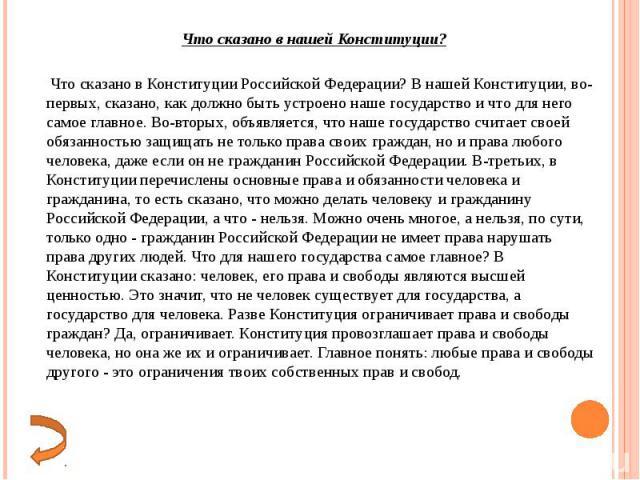 Что сказано в Конституции Российской Федерации? В нашей Конституции, во-первых, сказано, как должно быть устроено наше государство и что для него самое главное. Во-вторых, объявляется, что наше государство считает своей обязанностью защищать не толь…
