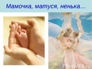 Мамочка, матуся, ненька…
