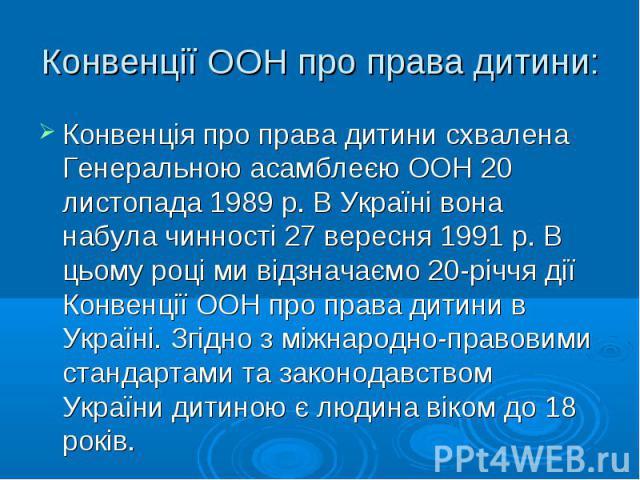 Конвенція про права дитини схвалена Генеральною асамблеєю ООН 20 листопада 1989 р. В Україні вона набула чинності 27 вересня 1991 р. В цьому році ми відзначаємо 20-річчя дії Конвенції ООН про права дитини в Україні. Згідно з міжнародно-правовими ста…