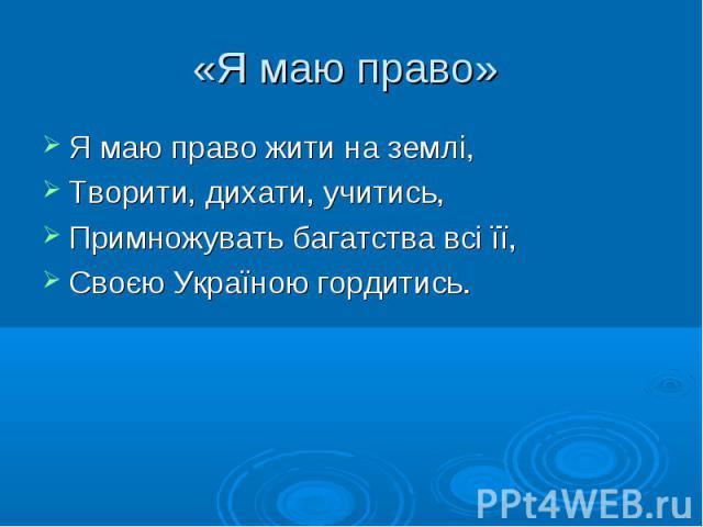 Я маю право жити на землі, Я маю право жити на землі, Творити, дихати, учитись, Примножувать багатства всі її, Своєю Україною гордитись.