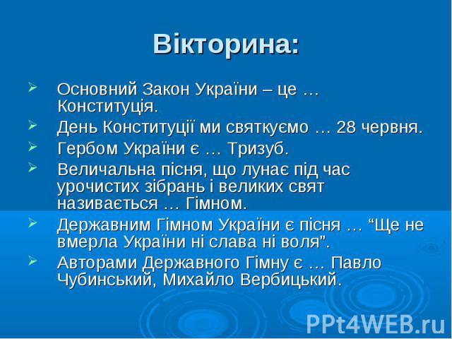 Основний Закон України – це … Конституція. Основний Закон України – це … Конституція. День Конституції ми святкуємо … 28 червня. Гербом України є … Тризуб. Величальна пісня, що лунає під час урочистих зібрань і великих свят називається … Гімном. Дер…