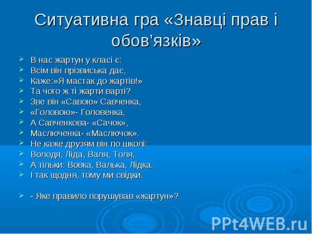В нас жартун у класі є: В нас жартун у класі є: Всім він прізвиська дає, Каже:»Я мастак до жартів!» Та чого ж ті жарти варті? Зве він «Савою» Савченка, «Головою»- Головенка, А Савченкова- «Сачок», Маслюченка- «Маслючок». Не каже друзям він по школі:…