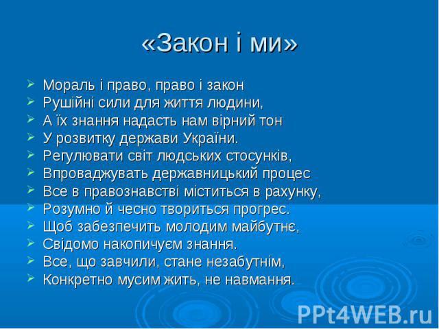 Мораль і право, право і закон Мораль і право, право і закон Рушійні сили для життя людини, А їх знання надасть нам вірний тон У розвитку держави України. Регулювати світ людських стосунків, Впроваджувать державницький процес Все в правознавстві міст…