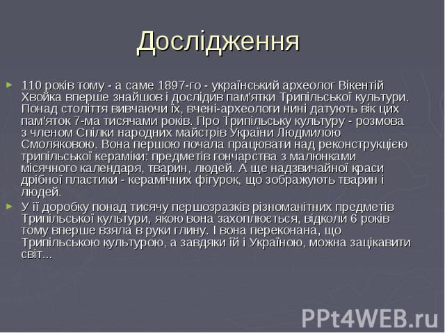 110 років тому - а саме 1897-го - український археолог Вікентій Хвойка вперше знайшов і дослідив пам'ятки Трипільської культури. Понад століття вивчаючи їх, вчені-археологи нині датують вік цих пам'яток 7-ма тисячами років. Про Трипільську культуру …