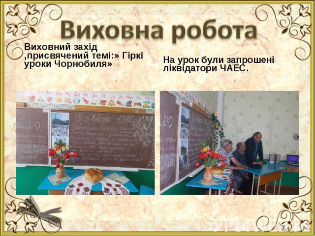 Виховний захід ,присвячений темі:» Гіркі уроки Чорнобиля» Виховний захід ,присвячений темі:» Гіркі уроки Чорнобиля»