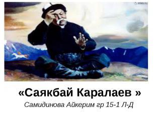 «Саякбай Каралаев » Самидинова Айкерим гр 15-1 Л-Д