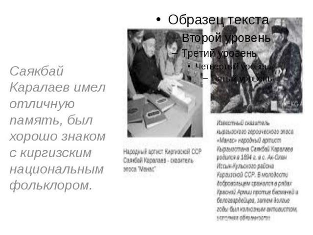 Саякбай Каралаев имел отличную память, был хорошо знаком с киргизским национальным фольклором.