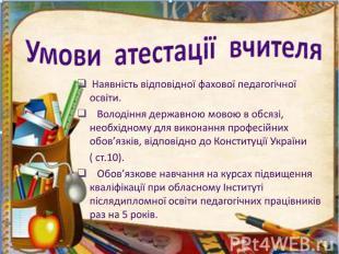 Умови атестації вчителя Наявність відповідної фахової педагогічної освіти. Волод
