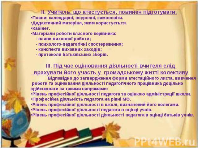 ІІ. Учитель, що атестується, повинен підготувати:Плани: календарні, поурочні, самоосвіти.Дидактичний матеріал, яким користується.Кабінет.Матеріали роботи класного керівника: - плани виховної роботи; - психолого-педагогічні спостереження; - конспекти…