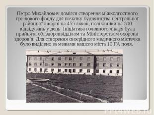 Петро Михайлович домігся створення міжколгоспного грошового фонду для початку бу
