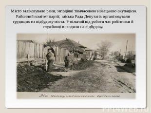 Місто заліковувало рани, заподіяні тимчасовою німецькою окупацією. Районний комі