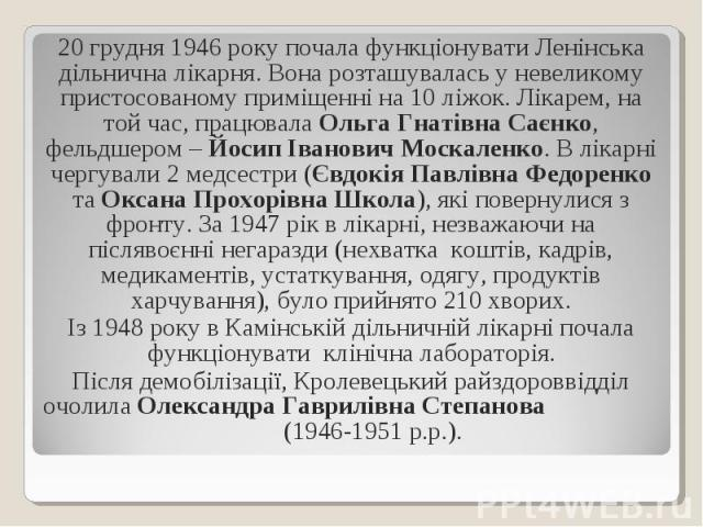 20 грудня 1946 року почала функціонувати Ленінська дільнична лікарня. Вона розташувалась у невеликому пристосованому приміщенні на 10 ліжок. Лікарем, на той час, працювала Ольга Гнатівна Саєнко, фельдшером – Йосип Іванович Москаленко. В лікарні черг…