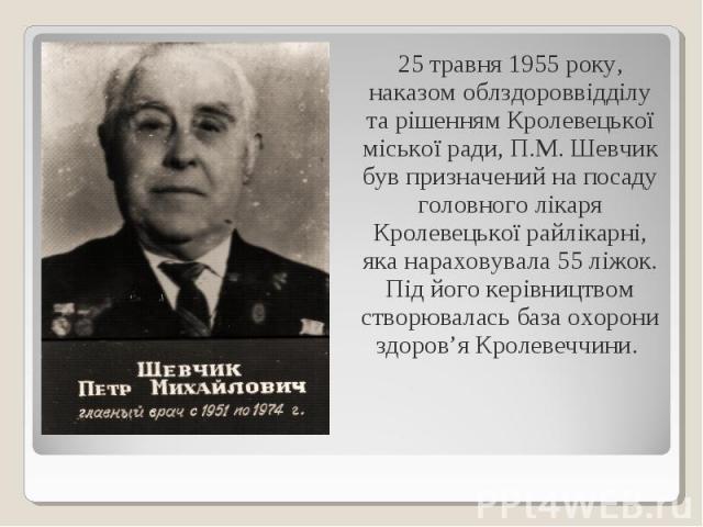 25 травня 1955 року, наказом облздороввідділу та рішенням Кролевецької міської ради, П.М. Шевчик був призначений на посаду головного лікаря Кролевецької райлікарні, яка нараховувала 55 ліжок. Під його керівництвом створювалась база охорони здоров'я …