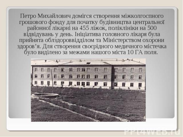 Петро Михайлович домігся створення міжколгоспного грошового фонду для початку будівництва центральної районної лікарні на 455 ліжок, поліклініки на 500 відвідувань у день. Ініціатива головного лікаря була прийнята облздороввідділом та Міністерством …