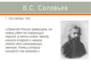 В.С. Соловьев Он считал, что: «Прежняя Россия завершена, на смену идет не следую