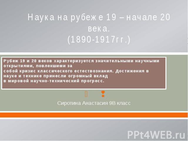 Наука на рубеже 19 – начале 20 века. (1890-1917гг.) Сиротина Анастасия 9В класс