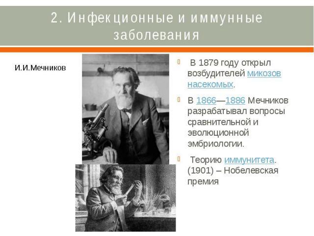 2. Инфекционные и иммунные заболевания В 1879 году открыл возбудителеймикозовнасекомых. В1866—1886Мечников разрабатывал вопросы сравнительной и эволюционной эмбриологии. Теориюиммунитета. (1901) – Нобелевска…