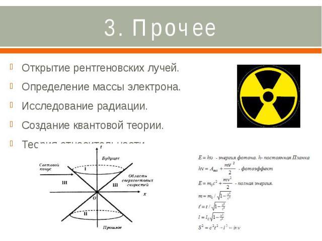 3. Прочее Открытие рентгеновских лучей. Определение массы электрона. Исследование радиации. Создание квантовой теории. Теория относительности.