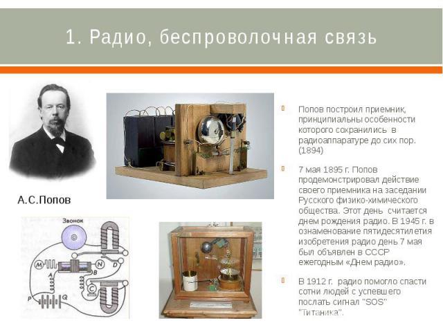1. Радио, беспроволочная связь Попов построил приемник, принципиальны особенности которого сохранились в радиоаппаратуре до сих пор. (1894) 7 мая 1895 г. Попов продемонстрировал действие своего приемника на заседании Русского физико-химическог…