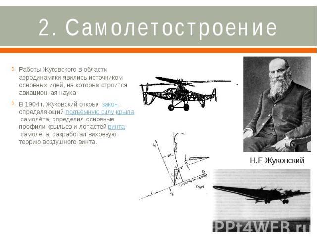 2. Самолетостроение Работы Жуковского в области аэродинамики явились источником основных идей, на которых строится авиационная наука. В 1904г. Жуковский открылзакон, определяющийподъёмную силукрыласамолёта; опреде…