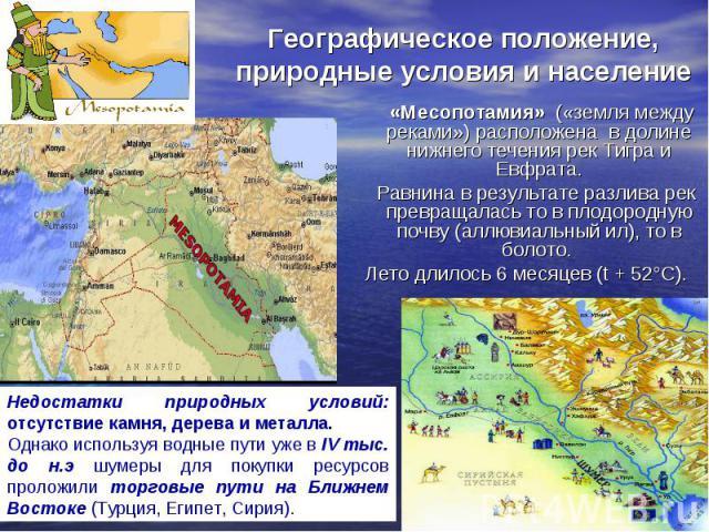 Географическое положение, природные условия и население «Месопотамия» («земля между реками») расположена в долине нижнего течения рек Тигра и Евфрата. Равнина в результате разлива рек превращалась то в плодородную почву (аллювиальный ил), то в болот…