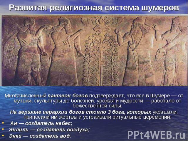 Развитая религиозная система шумеров Многочисленный пантеон богов подтверждает, что все в Шумере — от музыки, скульптуры до болезней, урожая и мудрости — работало от божественной силы. На вершине иерархии богов стояло 3бога, которых украшали, …