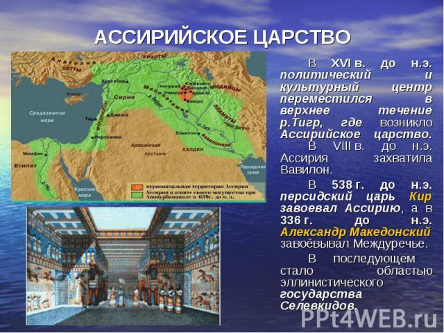 АССИРИЙСКОЕ ЦАРСТВО В XVIв. до н.э. политический и культурный центр переместился в верхнее течение р.Тигр, где возникло Ассирийское царство. В VIIIв. до н.э. Ассирия захватила Вавилон. В 538г. до н.э. персидский царь Кир завоевал А…