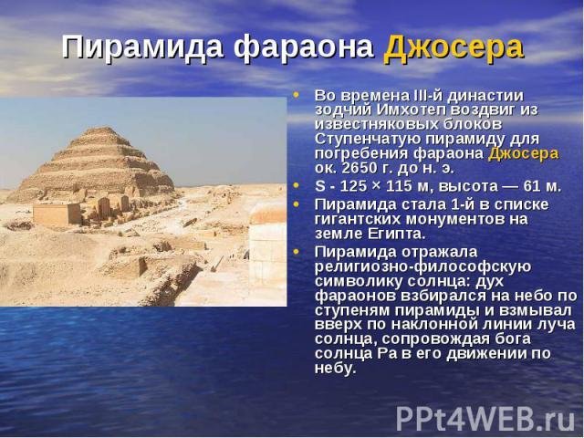 Пирамида фараона Джосера Во времена III-й династии зодчий Имхотеп воздвиг из известняковых блоков Ступенчатую пирамиду для погребения фараона Джосера ок. 2650г. дон.э. S - 125 × 115 м, высота— 61 м. Пирамида стала 1-й в списк…