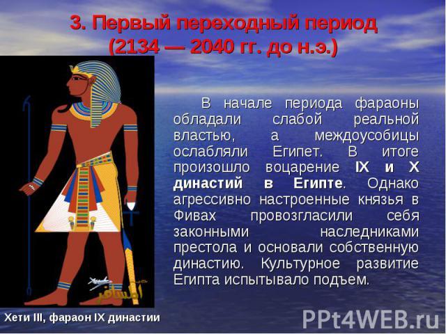3. Первый переходный период (2134 — 2040 гг. до н.э.) В начале периода фараоны обладали слабой реальной властью, а междоусобицы ослабляли Египет. В итоге произошло воцарение IX и X династий в Египте. Однако агрессивно настроенные князья в Фивах пров…