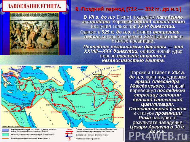 8. Поздний период (712 — 332 гг. до н.э.) В VII в. до н.э Египет подвергся нападению ассирийцев. Короткий период спокойствия наступил только при XXVI династии. Однако в 525г. до н.э. в Египет вторглись персы, которые основали XXVIIдинаст…