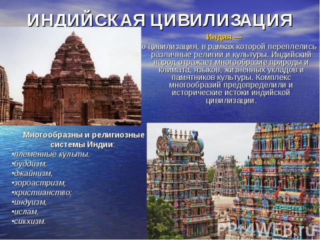 ИНДИЙСКАЯ ЦИВИЛИЗАЦИЯ Индия — это цивилизация, в рамках которой переплелись различные религии и культуры. Индийский народ отражает многообразие природы и климата, языков, жизненных укладов и памятников культуры. Комплекс многообразий предопределили …
