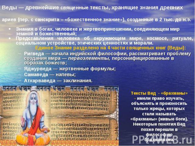 Веды — древнейшие священные тексты, хранящие знания древних ариев (пер. с санскрита – «божественное знание»), созданные в 2 тыс. до н.э. Знания о богах, человеке и жертвоприношении, соединяющем мир земной и божественный; Представления человека об ок…