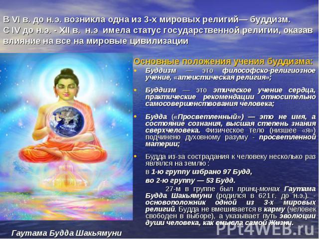 В VI в. до н.э. возникла одна из 3-х мировых религий— буддизм. С IV до н.э. - ХII в. н.э имела статус государственной религии, оказав влияние на все на мировые цивилизации Основные положения учения буддизма: Буддизм — это философско-религиозное учен…