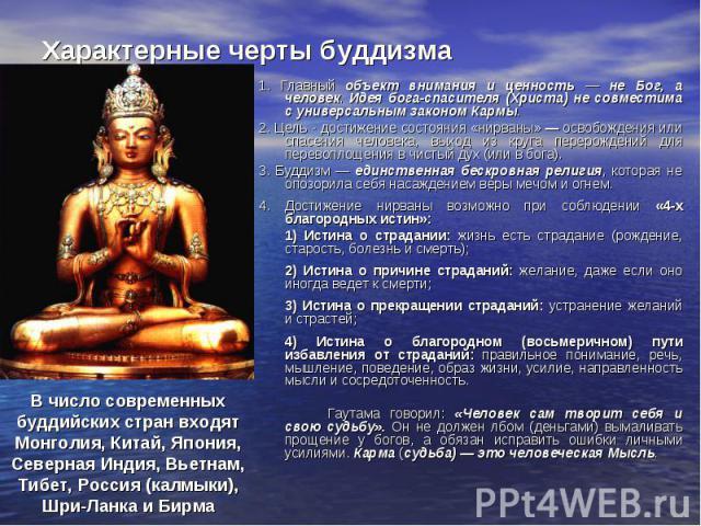 Характерные черты буддизма 1. Главный объект внимания и ценность — не Бог, а человек. Идея бога-спасителя (Христа) не совместима с универсальным законом Кармы. 2. Цель - достижение состояния «нирваны» — освобождения или спасения человека, выход из к…