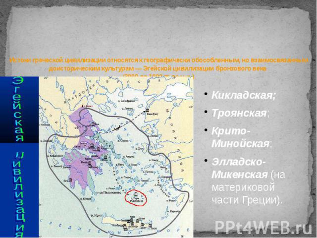 Истоки греческой цивилизации относятся к географически обособленным, но взаимосвязанным доисторическим культурам — Эгейской цивилизации бронзового века (3000 до 1000 гг. дон.э.)