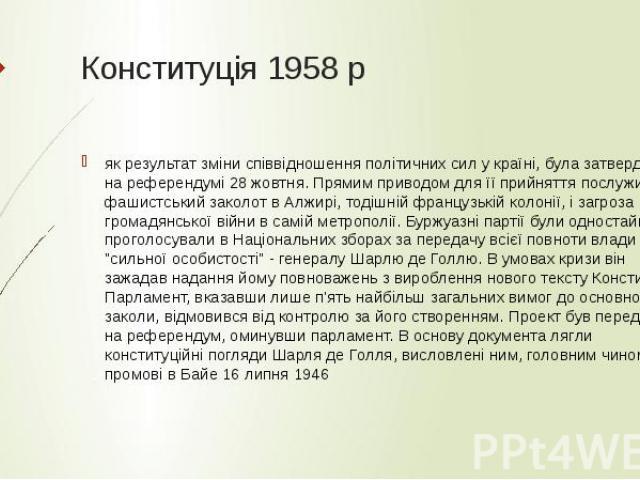 Конституція 1958 р як результат зміни співвідношення політичних сил у країні, була затверджена на референдумі 28 жовтня. Прямим приводом для її прийняття послужив фашистський заколот в Алжирі, тодішній французькій колонії, і загроза громадянської ві…