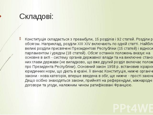 Складові: Конституція складається з преамбули, 15 розділів і 92 статей. Розділи різні за обсягом. Наприклад, розділи ХІІІ ХIV включають по одній статті. Найбільш великі розділи присвячені Президентові Республіки (15 статей) і відносин між парламенто…